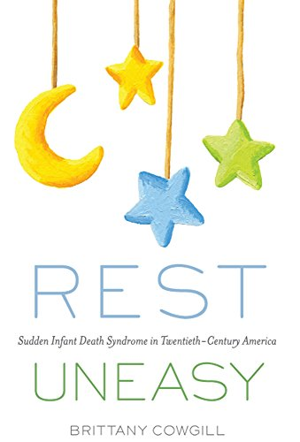 Rest Uneasy: Sudden Infant Death Syndrome in Twentieth-Century America (Critical Issues in Health and Medicine)