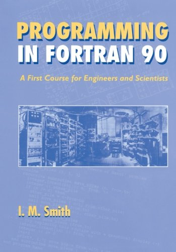 Programming in Fortran 90: A First Course for Engineers and Scientists by I M Smith