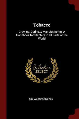Tobacco: Growing, Curing, Manufacturing. A Handbook for Planters in all Parts of the World