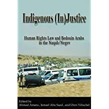 [(Indigenous (In)Justice: Human Rights Law and Bedouin Arabs in the Naqab/Negev )] [Author: Ahmad Amara] [Mar-2013]