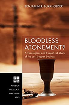 Bloodless Atonement?: A Theological and Exegetical Study of the Last Supper Sayings (Princeton Theological Monograph Series Book 219) by [Burkholder, Benjamin J.]