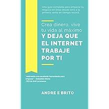 CREA DINERO, VIVE TU VIDA AL MAXIMO Y DEJA QUE EL INTERNET TRABAJE POR TI (Spanish Edition)