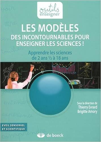 Lire en ligne Les modèles, des incontournables pour enseigner les sciences ! : Apprendre les sciences de 2 ans 1/2 à 18 ans pdf, epub ebook