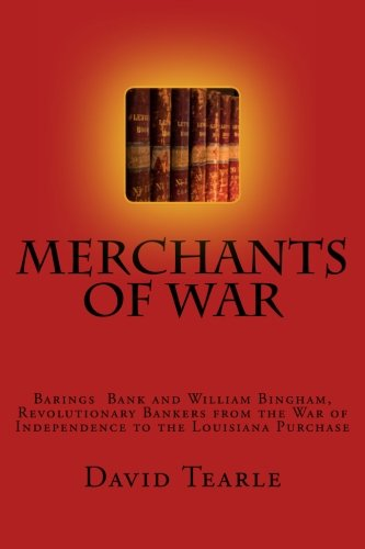 Barings Bank - Merchants of War: Barings Bank and William Bingham, Revolutionary Bankers from the War of Independence to the Louisiana Purchase
