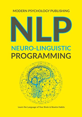 NLP: Neuro-Linguistic Programming (Complete NLP Training to Build Mental Resources, Change Your Habits, Improve Communication Skills)