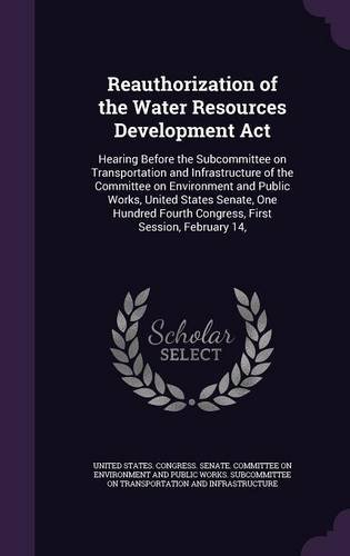 Reauthorization of the Water Resources Development Act: Hearing Before the Subcommittee on Transportation and Infrastructure of the Committee on ... Fourth Congress, First Session, February 14, pdf epub