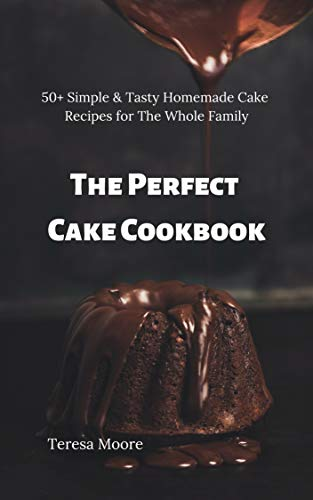 (The Perfect Cake Cookbook:  50+ Simple & Tasty Homemade Cake Recipes for The Whole Family (Delicious Recipes Book 44))