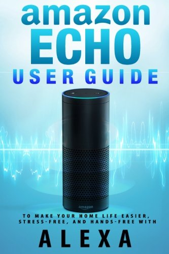 Price comparison product image Amazon Echo: User Guide to Make Your Home Life Easier, Stress-Free, and Hands-Free with Alexa! (Volume 1)