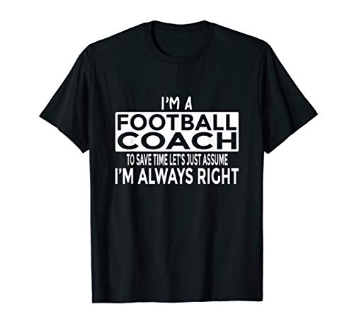 Funny Football Coach Gift Just Assume I'm Always Right T-Shirt