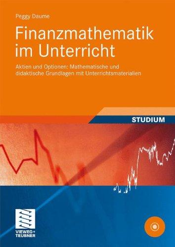 Finanzmathematik im Unterricht: Aktien und Optionen: Mathematische und didaktische Grundlagen mit Unterrichtsmaterialien