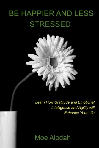 Download Be Happier and Less Stressed: Learn How Gratitude and Emotional Intelligence and Agility will Enhance Your Life PDF