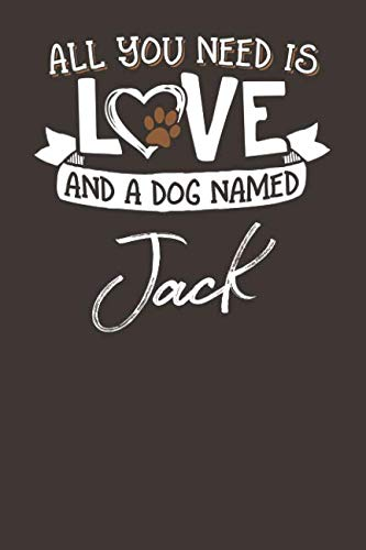 (All You Need is Love and a Dog Named Jack: 6x9 Cute Jack Dog Name Notebook Journal Gift for Dog Lovers Owners)