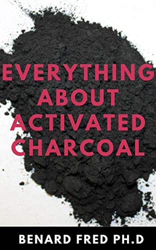 EVERYTHING ABOUT ACTIVATED CHARCOAL : Expert Guide on Using Activated Charcoal for Oral Health, Beauty and Lots More