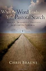 When the Word Leads Your Pastoral Search: Biblical Principles and Practices to Guide Your Search by Chris Brauns (2011-01-01)