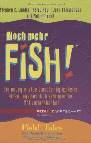Noch mehr Fish! Die unbegrenzten Einsatzmöglichkeiten eines ungewöhnlich erfolgreichen Motivationsbuches