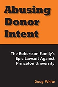 Abusing Donor Intent: The Robertson Family's Epic Lawsuit Against Princeton University by Doug White (2014-04-01)
