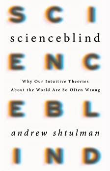 Scienceblind: Why Our Intuitive Theories About the World Are So Often Wrong by [Shtulman, Andrew]