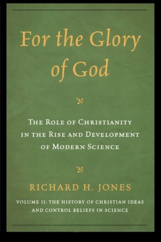 For the Glory of God: The Role of Christianity in the Rise and Development of Modern Science, The History of Christian Ideas and Control Beliefs in Science (Volume 2)
