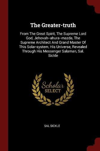 Download The Greater-truth: From The Great Spirit, The Supreme Lord God, Jehovah--ahura--mazda, The Supreme Architect And Grand Master Of This Solar-system, ... Through His Messenger Salaman, Sal. Sickle pdf