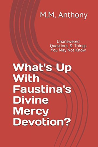 What's Up With Faustina's Divine Mercy Devotion?: Unanswered Questions & Things You May Not Know (Catholic Controversy Series)