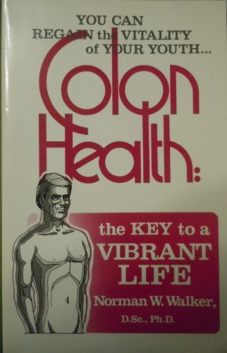 Colon Health Norman Walker - Colon Health: You Can Regain The VitalityOf Youth The Key To A Vibrant Life