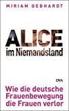 Alice im Niemandsland: Wie die deutsche Frauenbewegung die Frauen verlor