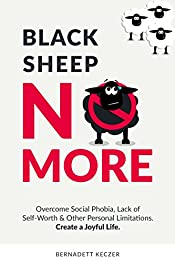 Black Sheep No More: Overcome Social Phobia, Lack of Self-Worth and Other Personal Limitations - Create a Joyful Life