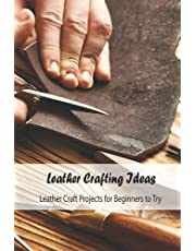 Leather Crafting Ideas: Leather Craft Projects for Beginners to Try: Leather Craft Guide Book