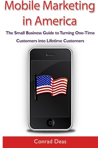Mobile Marketing in America: The Small Business Guide to Turning One-Time Customers into Lifetime Customers