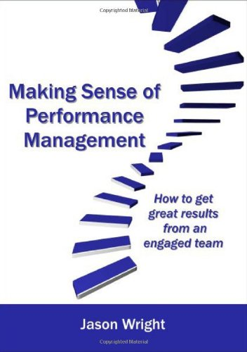 Making Sense of Performance Management: How to Get Great Results from an Engaged Team