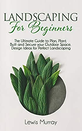 Landscaping For Beginners The Ultimate Guide To Plan Plant Built And Secure Your Outdoor Space Design Ideas For Perfect Landscaping English Edition Ebooks Em Ingles Na Amazon Com Br