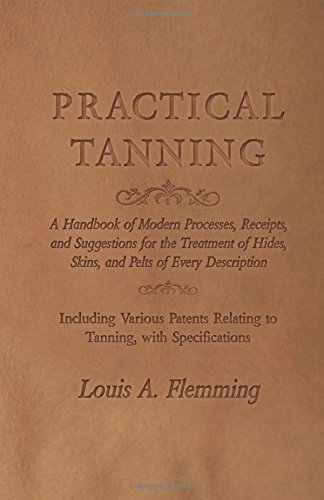 Practical Tanning  - A Handbook of Modern Processes, Receipts, and Suggestions for the Treatment of Hides, Skins, and Pelts of Every Description - ... Relating to Tanning, with Specifications by Owen Press