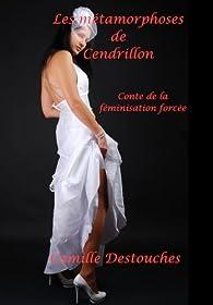 Les métamorphoses de Cendrillon: Conte de la féminisation forcée par Camille Destouches