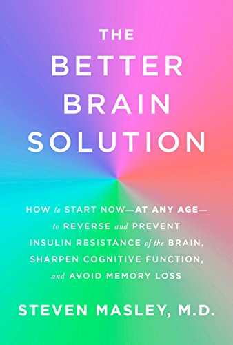 The Better Brain Solution: How to Start Now--at Any Age--to Reverse and Prevent Insulin Resistance of theBrain, Sharpen Cognitive Function, and Avoid Memory Loss