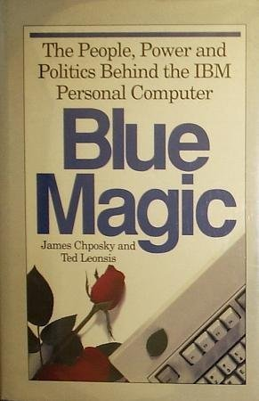 Blue Magic: The People, Power and Politics Behind the IBM Personal Computer ()