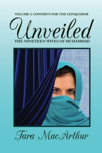 Consorts for the Conqueror: The Nineteen Wives of Muhammad (Unveiled) (Volume 3)