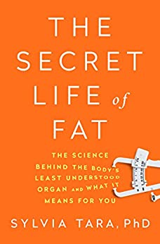The Secret Life of Fat: The Science Behind the Bodys Least Understood Organ and What It Means for You by [Tara, Sylvia]