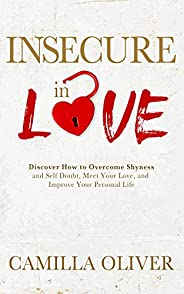 Insecure in Love: Discover How to Overcome Shyness and Self-doubt, Meet Your Love, and Improve Your Personal L