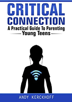 Critical Connection: A Practical Guide to Parenting Young Teens by [Kerckhoff, Andy]