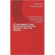 ATTACHMENT AND PSYCHOPATHOLOGY:  ANXIETY AND ITS ORIGIN: Conceptualization and treatment of anxiety-related pathologies from an integrative perspective