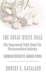 The Great White Hoax: The Suppressed Truth About The Pharmaceutical Industry- American Freedom vs. Medical Power