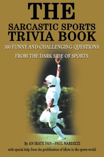The Sarcastic Sports Trivia Book, Vol. 1: 300 Funny and Challenging Questions from the Dark Side of Sports