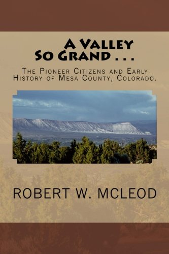 A Valley So Grand . . .: The Pioneer Citizens and Early History of Mesa County, Colorado.