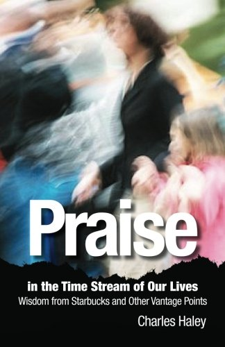 Praise In The Time Stream Of Our Lives  Wisdom From Starbucks And Other Vantage Points