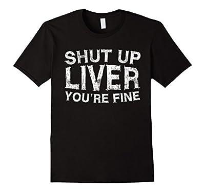 Shut Up Liver You're Fine T-Shirt Funny Drinking Shirt