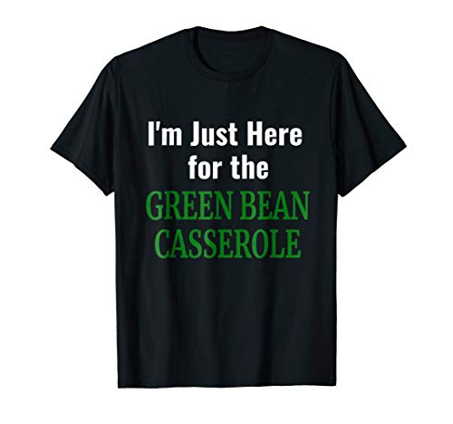 Green Bean Casserole Tshirt - I'm Just Here