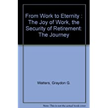 From work to eternity: The joy of work, the security of retirement : the journey : a pension planning handbook