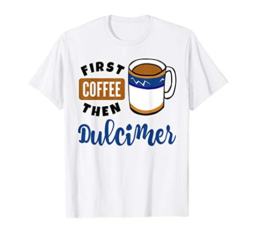 First Coffee Then Dulcimer Music Lover Coffee Mug Dulcimerist T-Shirt
