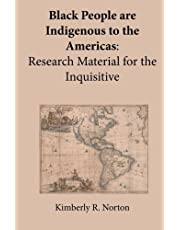 Black People are Indigenous to the Americas: Research Material for the Inquisitive