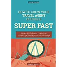 How To Grow Your Travel Agent Business SUPER FAST: Secrets to 10x Profits, Leadership, Innovation & Gaining an Unfair Advantage